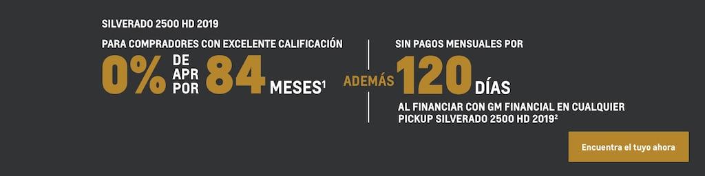 Silverado 2500 HD 2019: Para compradores con excelente calificación. 0% de APR por 84 meses(1) y sin pagos mensuales por 120 días al financiar  con GM Financial en cualquier pickup Silverado 2500 HD 2019(2). Encuentra tu vehículo hoy mismo.